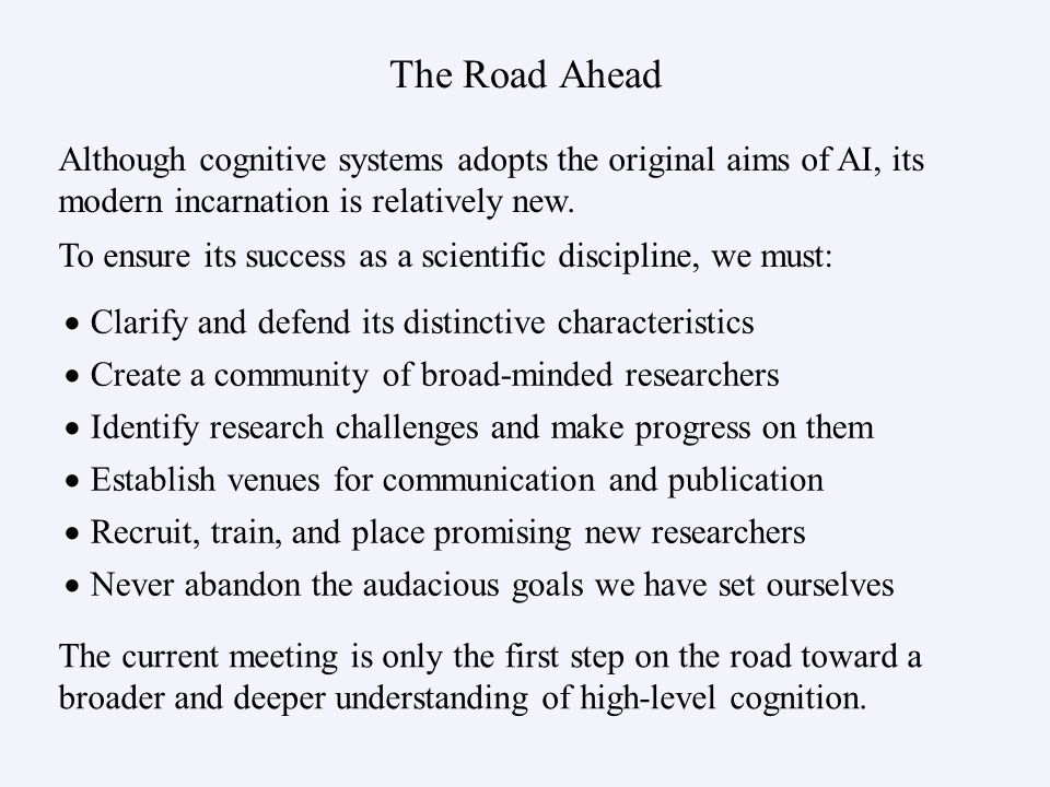 The Road Ahead Clarify and defend its distinctive characteristics Create a community of broad-minded researchers Identify research challenges and make progress on them Establish venues for communication and publication Recruit, train, and place promising new researchers Never abandon the audacious goals we have set ourselves Although cognitive systems adopts the original aims of AI, its modern incarnation is relatively new.