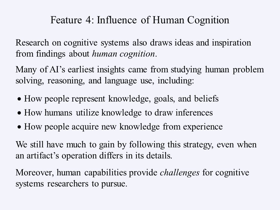 Feature 4: Influence of Human Cognition How people represent knowledge, goals, and beliefs How humans utilize knowledge to draw inferences How people acquire new knowledge from experience Research on cognitive systems also draws ideas and inspiration from findings about human cognition.