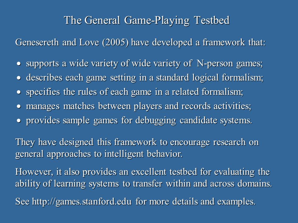 The General Game-Playing Testbed supports a wide variety of wide variety of N-person games; supports a wide variety of wide variety of N-person games; describes each game setting in a standard logical formalism; describes each game setting in a standard logical formalism; specifies the rules of each game in a related formalism; specifies the rules of each game in a related formalism; manages matches between players and records activities; manages matches between players and records activities; provides sample games for debugging candidate systems.