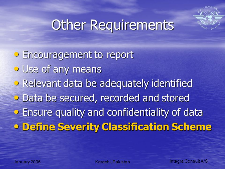 Integra Consult A/S January 2006Karachi, Pakistan Other Requirements Encouragement to report Encouragement to report Use of any means Use of any means Relevant data be adequately identified Relevant data be adequately identified Data be secured, recorded and stored Data be secured, recorded and stored Ensure quality and confidentiality of data Ensure quality and confidentiality of data Define Severity Classification Scheme Define Severity Classification Scheme