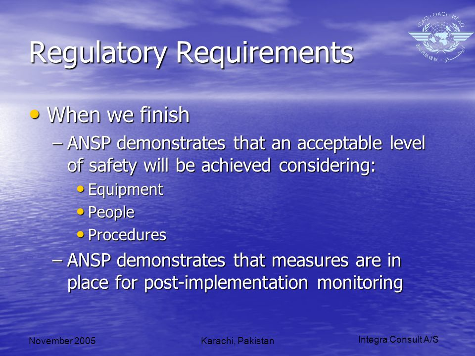 Integra Consult A/S November 2005Karachi, Pakistan Regulatory Requirements When we finish When we finish –ANSP demonstrates that an acceptable level of safety will be achieved considering: Equipment Equipment People People Procedures Procedures –ANSP demonstrates that measures are in place for post-implementation monitoring