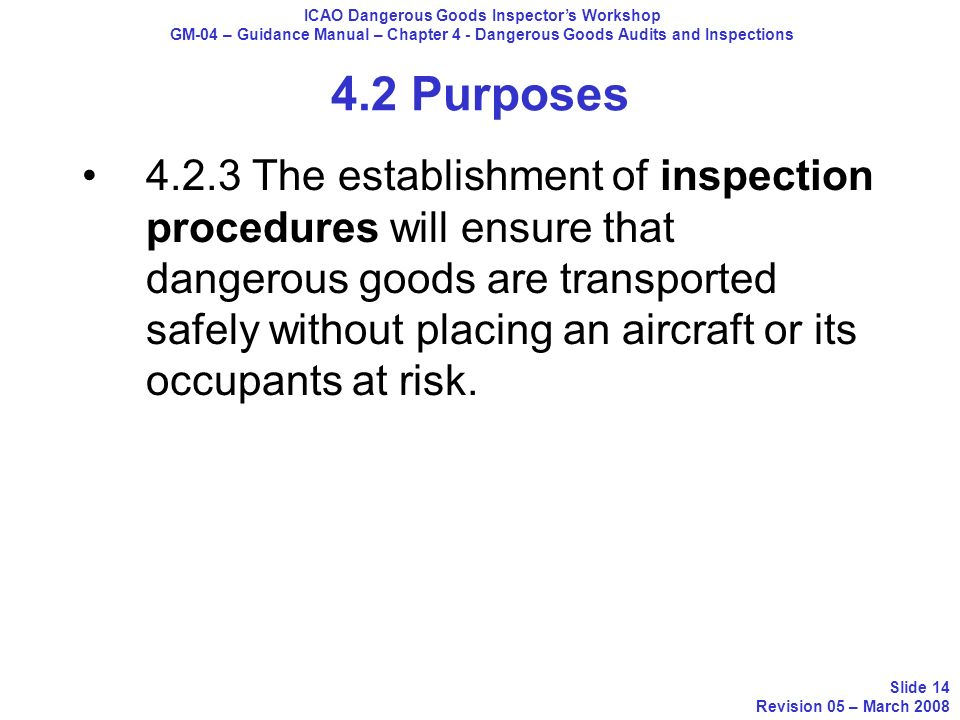 4.2 Purposes 4.2.3 The establishment of inspection procedures will ensure that dangerous goods are transported safely without placing an aircraft or i