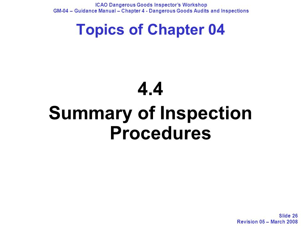 Topics of Chapter 04 4.4 Summary of Inspection Procedures ICAO Dangerous Goods Inspectors Workshop GM-04 – Guidance Manual – Chapter 4 - Dangerous Goo