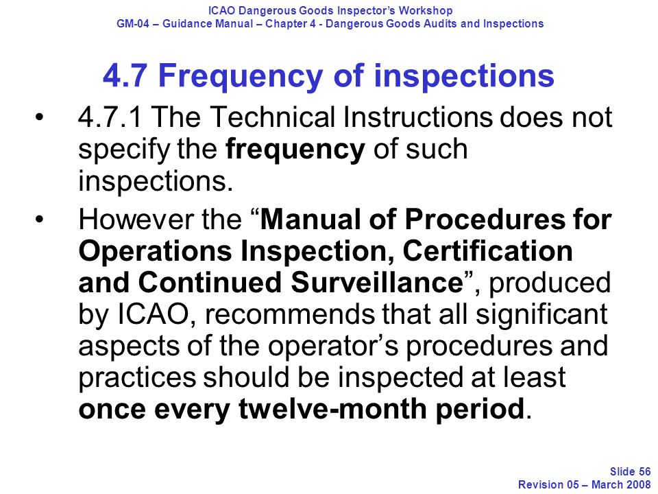4.7 Frequency of inspections 4.7.1 The Technical Instructions does not specify the frequency of such inspections. However the Manual of Procedures for