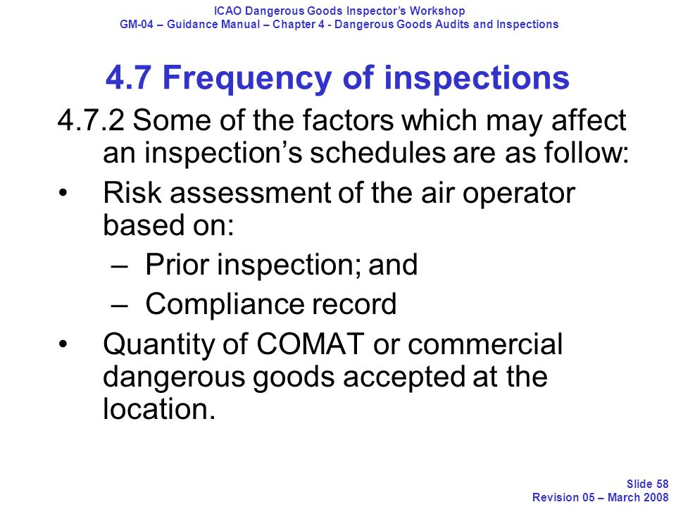 4.7 Frequency of inspections 4.7.2 Some of the factors which may affect an inspections schedules are as follow: Risk assessment of the air operator ba