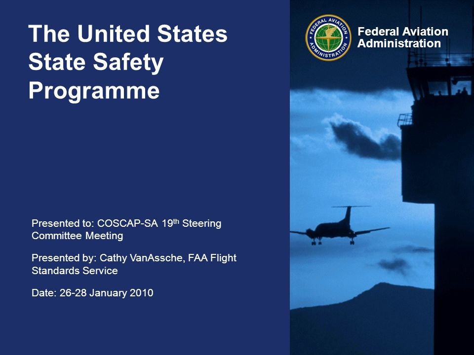 Presented to: COSCAP-SA 19 th Steering Committee Meeting Presented by: Cathy VanAssche, FAA Flight Standards Service Date: 26-28 January 2010 Federal