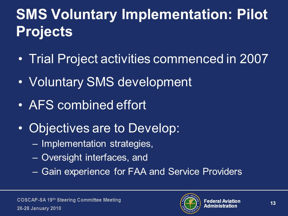 Federal Aviation Administration 13 COSCAP-SA 19 th Steering Committee Meeting 26-28 January 2010 SMS Voluntary Implementation: Pilot Projects Trial Pr