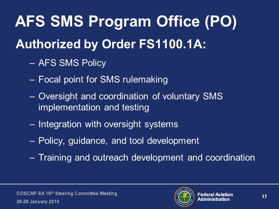 Federal Aviation Administration 17 COSCAP-SA 19 th Steering Committee Meeting January 2010 AFS SMS Program Office (PO) Authorized by Order FS1100.1A: –AFS SMS Policy –Focal point for SMS rulemaking –Oversight and coordination of voluntary SMS implementation and testing –Integration with oversight systems –Policy, guidance, and tool development –Training and outreach development and coordination