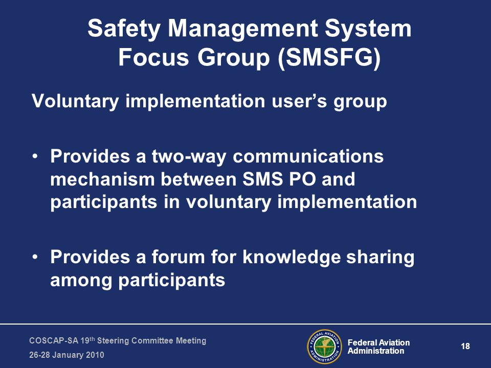 Federal Aviation Administration 18 COSCAP-SA 19 th Steering Committee Meeting January 2010 Safety Management System Focus Group (SMSFG) Voluntary implementation users group Provides a two-way communications mechanism between SMS PO and participants in voluntary implementation Provides a forum for knowledge sharing among participants