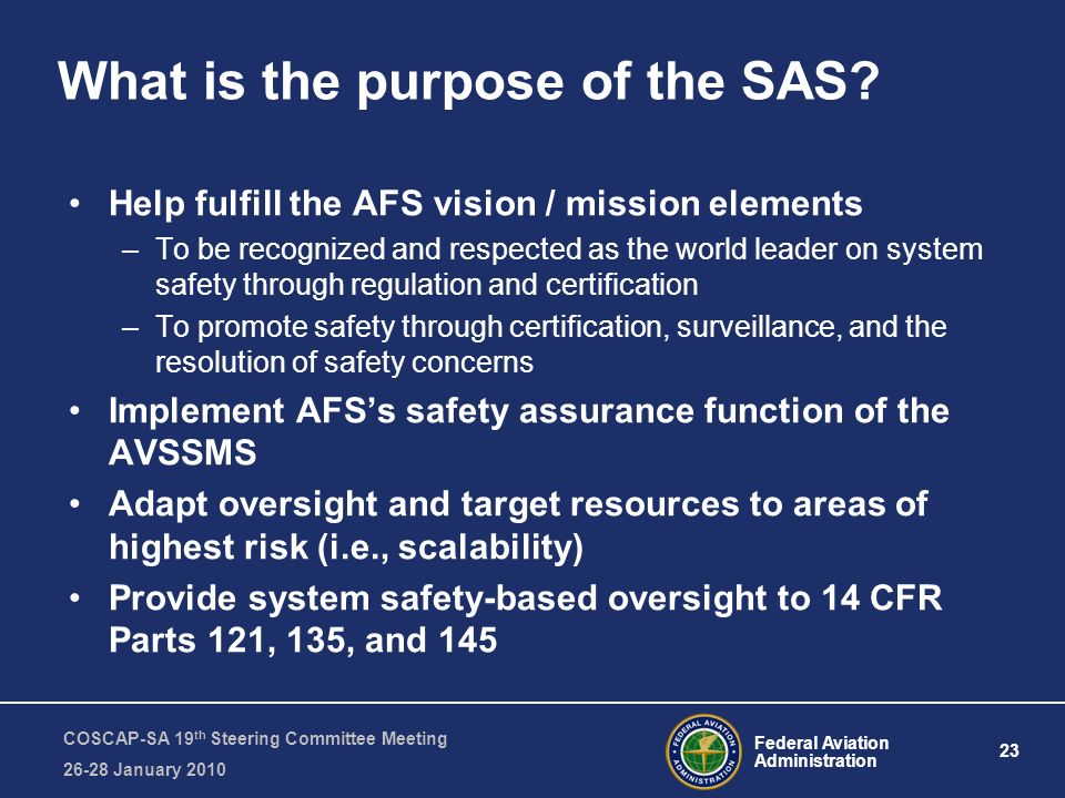 Federal Aviation Administration 23 COSCAP-SA 19 th Steering Committee Meeting January 2010 What is the purpose of the SAS.