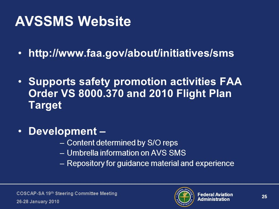 Federal Aviation Administration 25 COSCAP-SA 19 th Steering Committee Meeting January 2010 AVSSMS Website   Supports safety promotion activities FAA Order VS and 2010 Flight Plan Target Development – –Content determined by S/O reps –Umbrella information on AVS SMS –Repository for guidance material and experience