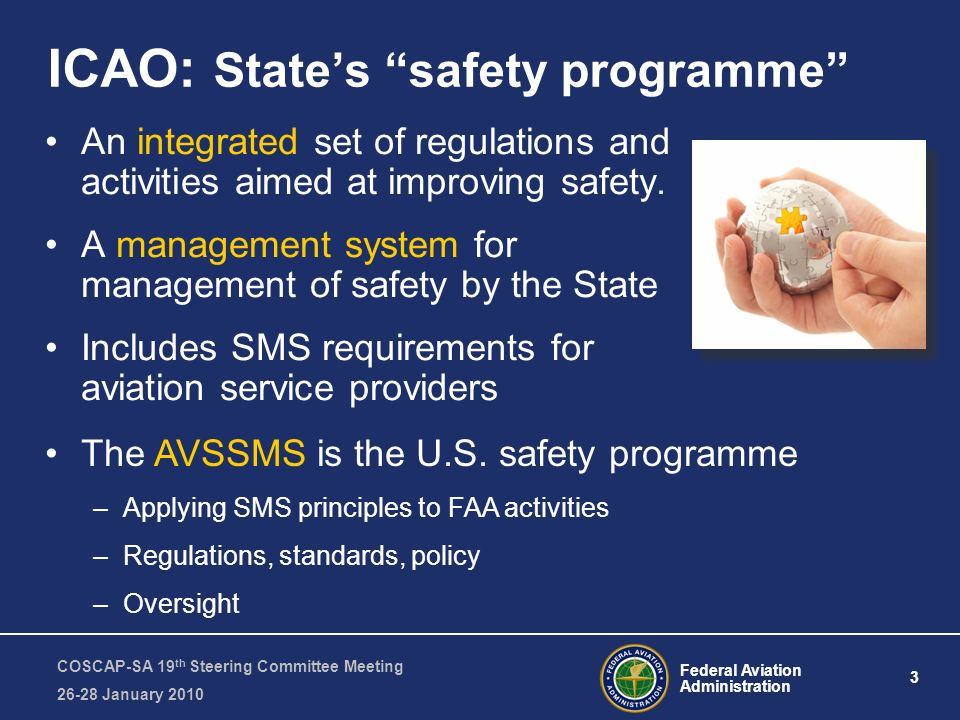 Federal Aviation Administration 3 COSCAP-SA 19 th Steering Committee Meeting January 2010 ICAO: States safety programme An integrated set of regulations and activities aimed at improving safety.