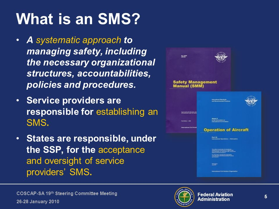Federal Aviation Administration 5 COSCAP-SA 19 th Steering Committee Meeting January 2010 A systematic approach to managing safety, including the necessary organizational structures, accountabilities, policies and procedures.