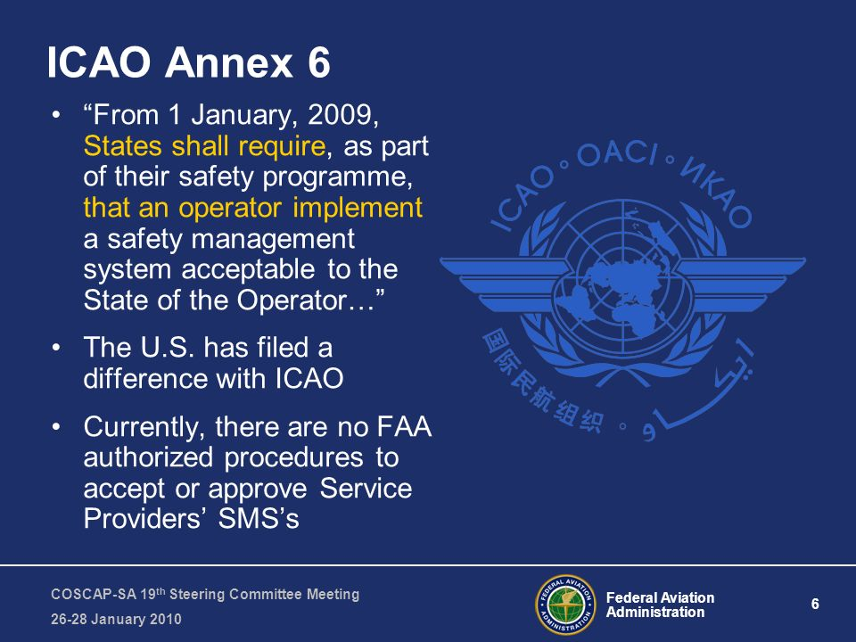 Federal Aviation Administration 6 COSCAP-SA 19 th Steering Committee Meeting 26-28 January 2010 ICAO Annex 6 From 1 January, 2009, States shall requir