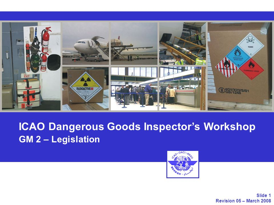 Topics of Chapter 02 2.1 International Regulations 2.2 National Regulations 2.3 Reference Manuals ICAO Dangerous Goods Inspectors Workshop GM-02 – Guidance Manual – Chapter 2 - Legislation Slide 2 Revision 05 – March 2008
