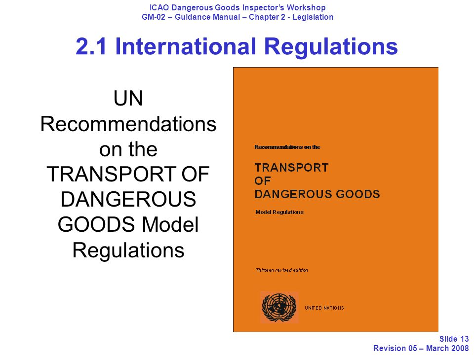 2.1 International Regulations ICAO Dangerous Goods Inspectors Workshop GM-02 – Guidance Manual – Chapter 2 - Legislation Slide 13 Revision 05 – March