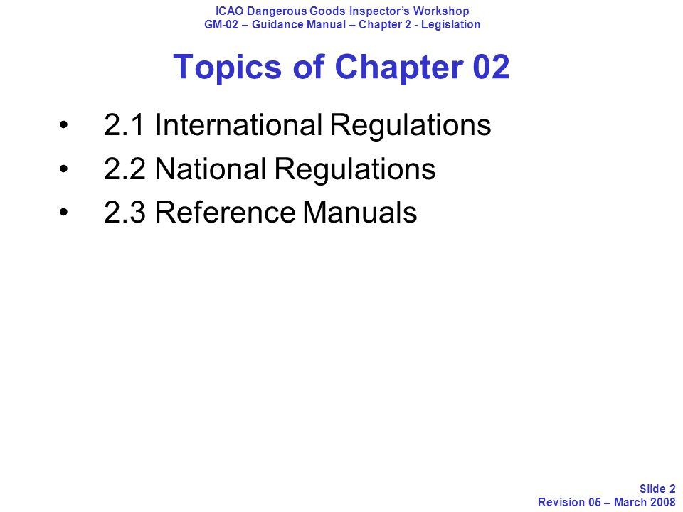 Topics of Chapter 02 2.1 International Regulations ICAO Dangerous Goods Inspectors Workshop GM-02 – Guidance Manual – Chapter 2 - Legislation Slide 3 Revision 05 – March 2008