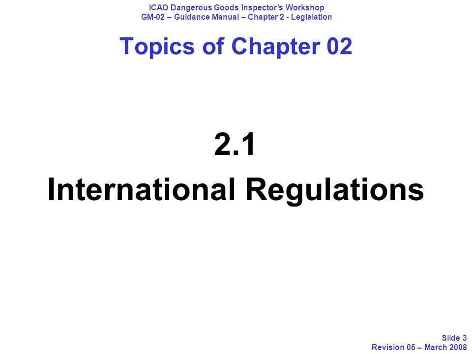 2.1 International Regulations ICAO Dangerous Goods Inspectors Workshop GM-02 – Guidance Manual – Chapter 2 - Legislation Slide 4 Revision 05 – March 2008 2.1.1 International Civil Aviation Organization, Annex 18 to the Convention on International Civil Aviation