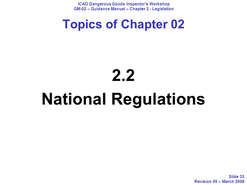 Topics of Chapter 02 2.2 National Regulations ICAO Dangerous Goods Inspectors Workshop GM-02 – Guidance Manual – Chapter 2 - Legislation Slide 33 Revi