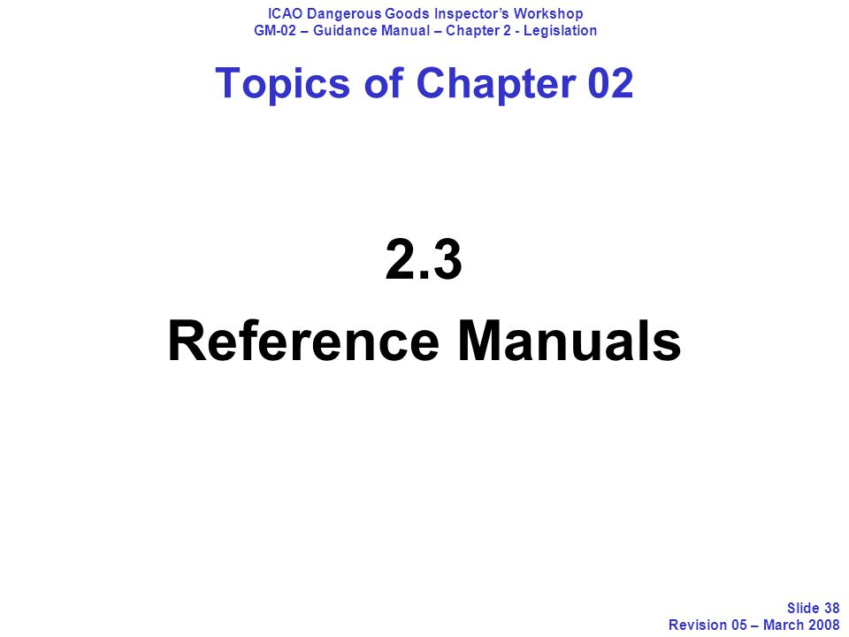 Topics of Chapter 02 2.3 Reference Manuals ICAO Dangerous Goods Inspectors Workshop GM-02 – Guidance Manual – Chapter 2 - Legislation Slide 38 Revisio