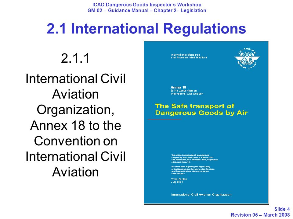 2.1 International Regulations ICAO Dangerous Goods Inspectors Workshop GM-02 – Guidance Manual – Chapter 2 - Legislation Slide 4 Revision 05 – March 2