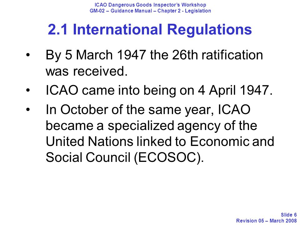 2.1 International Regulations The Convention on International Civil Aviation set forth the purpose of ICAO: WHEREAS the future development of international civil aviation can greatly help to create and preserve friendship and understanding among the nations and peoples of the world, yet its abuse can become a threat to the general security; and ICAO Dangerous Goods Inspectors Workshop GM-02 – Guidance Manual – Chapter 2 - Legislation Slide 7 Revision 05 – March 2008