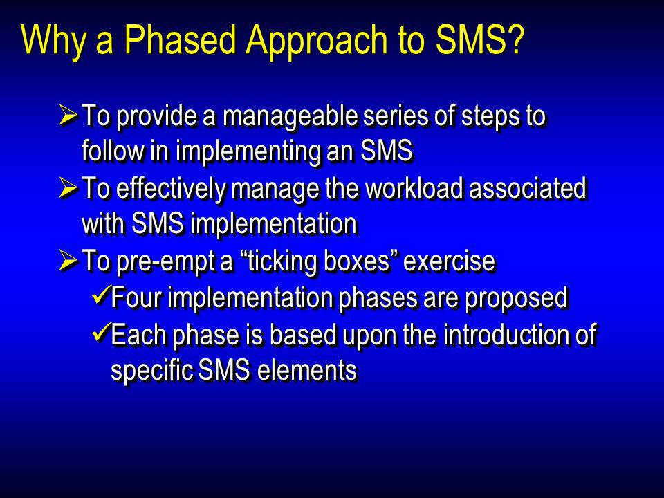Why a Phased Approach to SMS? To provide a manageable series of steps to follow in implementing an SMS To provide a manageable series of steps to foll