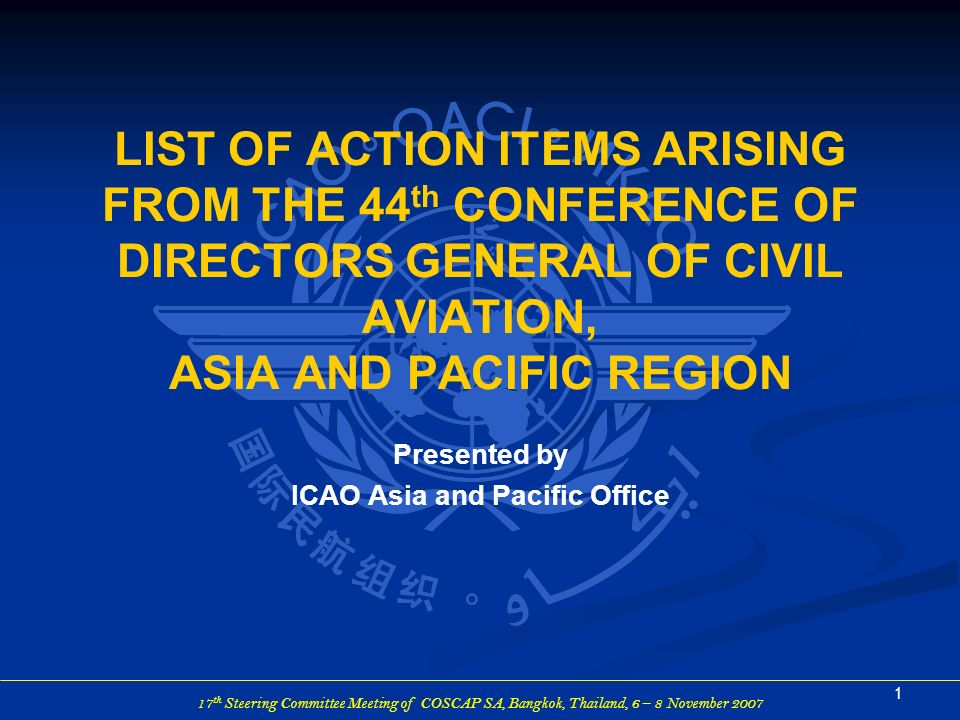 17 th Steering Committee Meeting of COSCAP-SA, Bangkok, Thailand, 6 – 8 November 2007 LIST OF ACTION ITEMS (AIs) ARISING FROM 44 th DGCA CONFERENCE 2 SUMMARY 44 th Conference of Directors General of Civil Aviation Asia and Pacific Region Place:Xian, China Date:22 – 26 October 2006 Delegates:231 States/Administrations:35 International Organizations:5 DP/IP:148 DP:71 IP:77