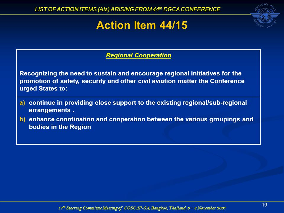 17 th Steering Committee Meeting of COSCAP-SA, Bangkok, Thailand, 6 – 8 November 2007 LIST OF ACTION ITEMS (AIs) ARISING FROM 44 th DGCA CONFERENCE 19