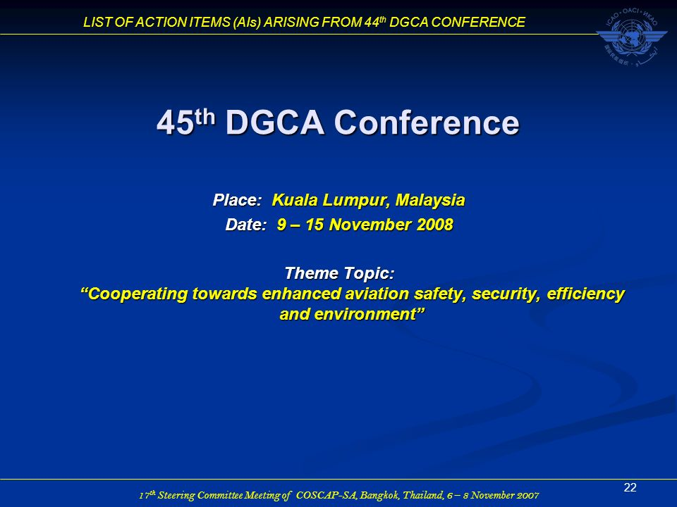 17 th Steering Committee Meeting of COSCAP-SA, Bangkok, Thailand, 6 – 8 November 2007 LIST OF ACTION ITEMS (AIs) ARISING FROM 44 th DGCA CONFERENCE 22