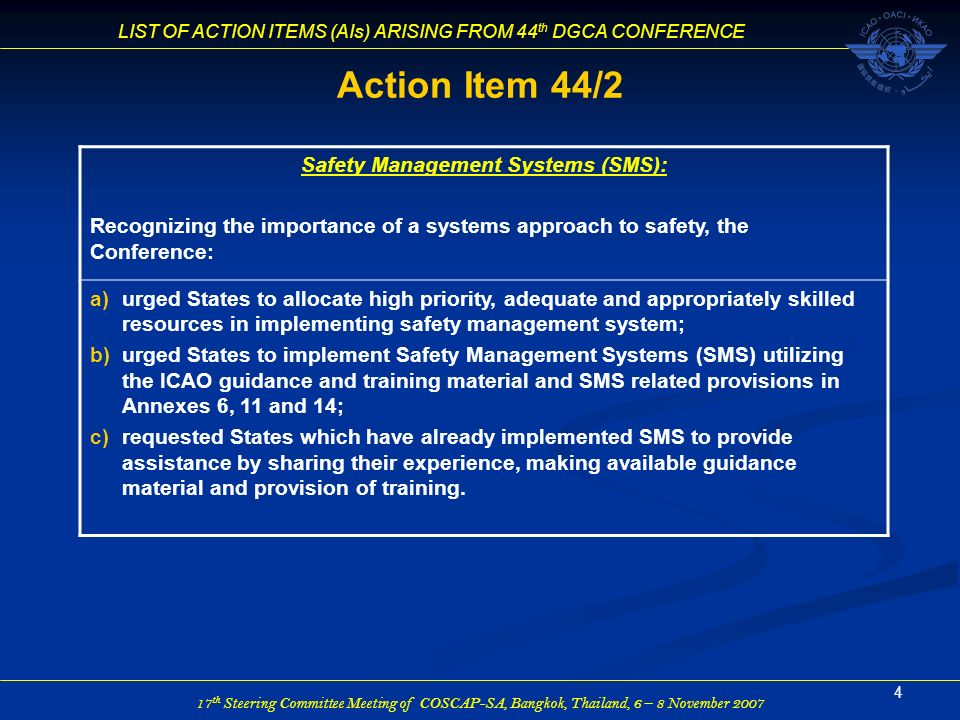 17 th Steering Committee Meeting of COSCAP-SA, Bangkok, Thailand, 6 – 8 November 2007 LIST OF ACTION ITEMS (AIs) ARISING FROM 44 th DGCA CONFERENCE 15 Action Item 44/12 Security of Aircraft Catering Supplies and Stores Recognizing that catering supplies and stores are indispensable element in the chain of security, the Conference urged States to take actions in the process of harmonizing security procedures.