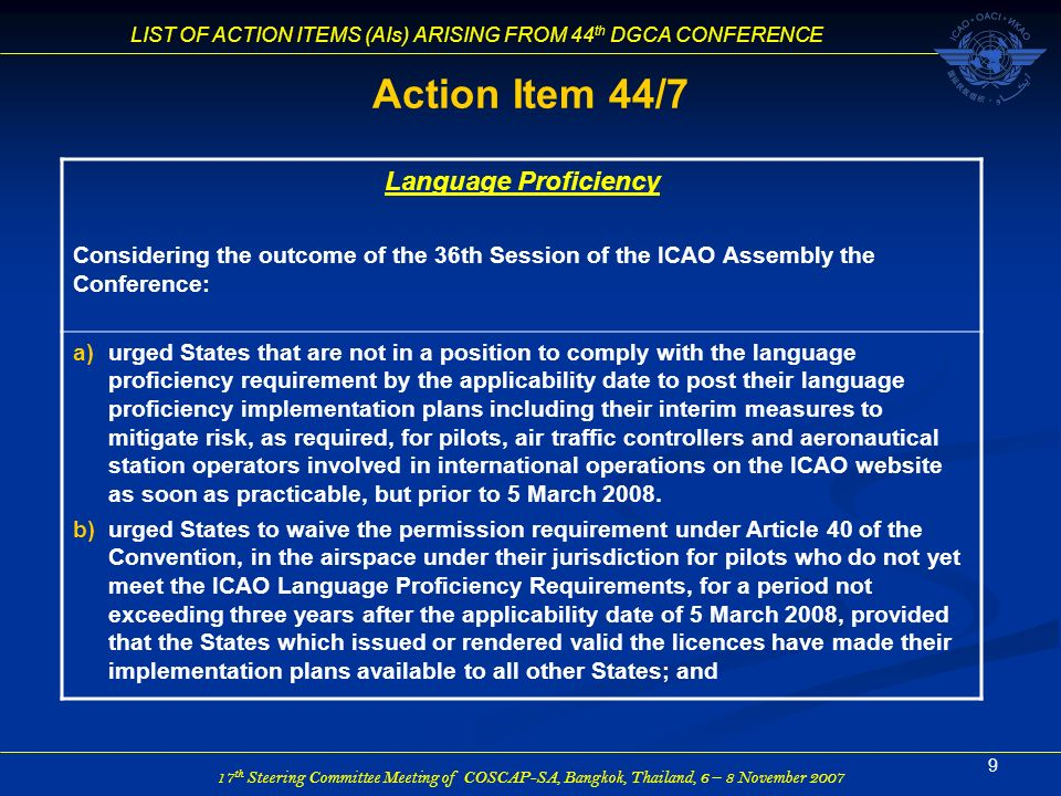 17 th Steering Committee Meeting of COSCAP-SA, Bangkok, Thailand, 6 – 8 November 2007 LIST OF ACTION ITEMS (AIs) ARISING FROM 44 th DGCA CONFERENCE 10 Action Item 44/7 (Continued) c)urged States not to restrict their operators, conducting commercial or general aviation operations, from entering the airspace under the jurisdiction or responsibility of other States where air traffic controllers or radio station operators do no yet meet the language proficiency requirements for a period not exceeding three years after the applicability date of 5 March 2008, provided that those States have made their implementation plans available to all other States.