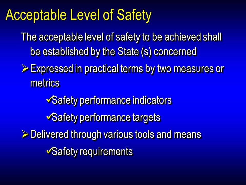 Acceptable Level of Safety Legal considerations Establishing acceptable level(s) of safety does not replace legal, regulatory, or other already established requirements, but it must support compliance with them Establishing acceptable level(s) of safety for their safety programme leaves unaffected the obligations of States, and does not relieve States from compliance with SARPs Legal considerations Establishing acceptable level(s) of safety does not replace legal, regulatory, or other already established requirements, but it must support compliance with them Establishing acceptable level(s) of safety for their safety programme leaves unaffected the obligations of States, and does not relieve States from compliance with SARPs