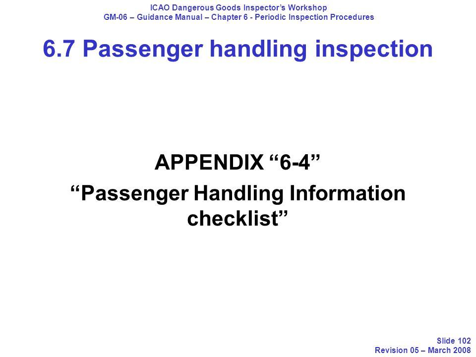 APPENDIX 6-4 Passenger Handling Information checklist ICAO Dangerous Goods Inspectors Workshop GM-06 – Guidance Manual – Chapter 6 - Periodic Inspecti