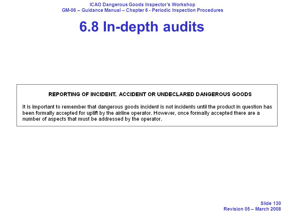 6.8 In-depth audits ICAO Dangerous Goods Inspectors Workshop GM-06 – Guidance Manual – Chapter 6 - Periodic Inspection Procedures Slide 130 Revision 0