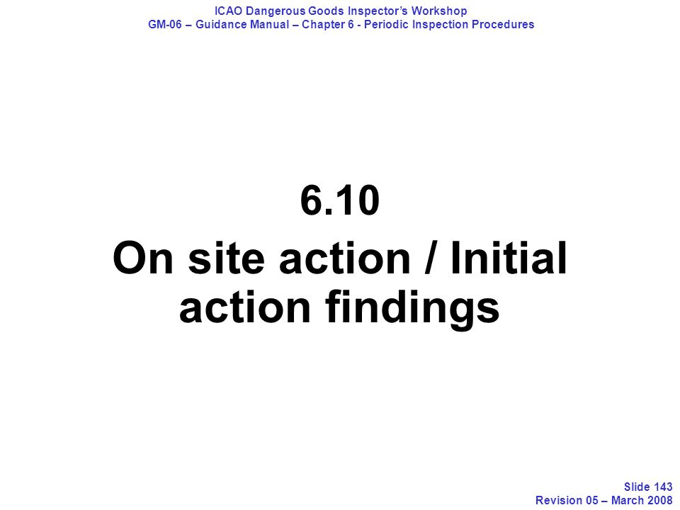 6.10 On site action / Initial action findings ICAO Dangerous Goods Inspectors Workshop GM-06 – Guidance Manual – Chapter 6 - Periodic Inspection Proce