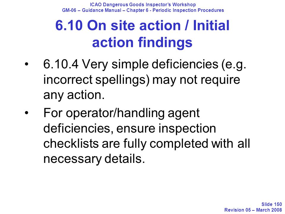 6.10 On site action / Initial action findings 6.10.4 Very simple deficiencies (e.g. incorrect spellings) may not require any action. For operator/hand