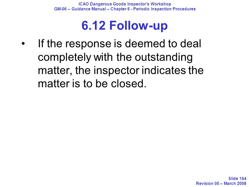 6.12 Follow-up If the response is deemed to deal completely with the outstanding matter, the inspector indicates the matter is to be closed. ICAO Dang