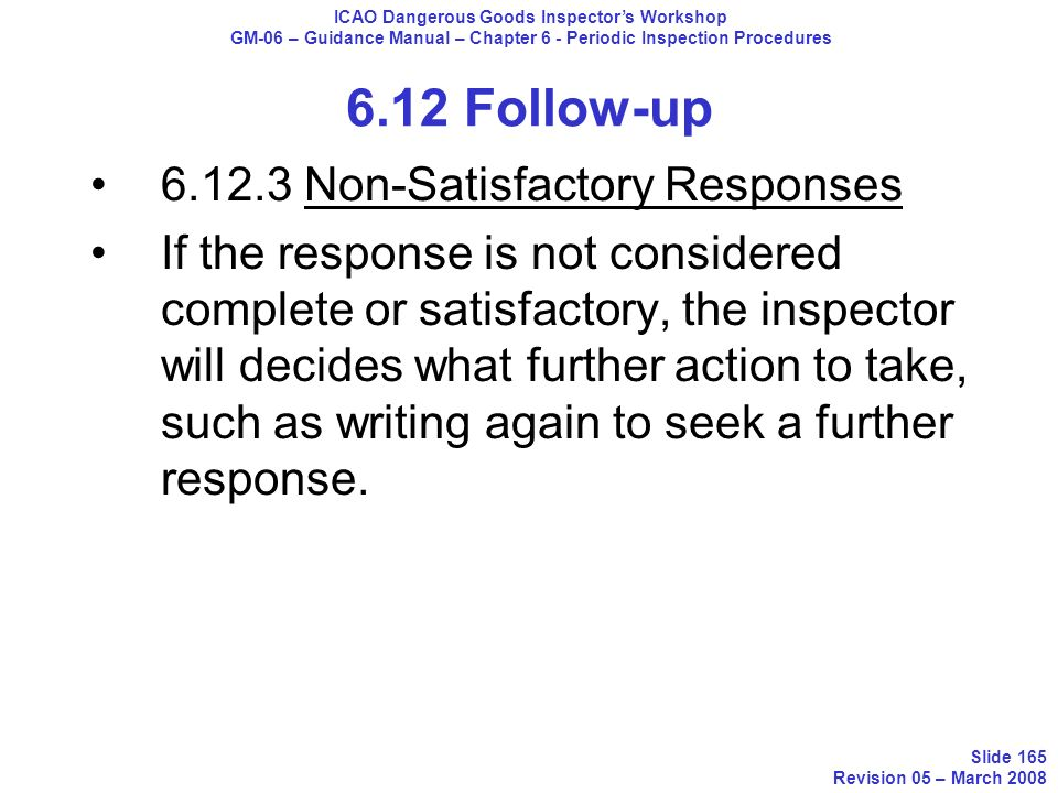 6.12 Follow-up 6.12.3 Non-Satisfactory Responses If the response is not considered complete or satisfactory, the inspector will decides what further a