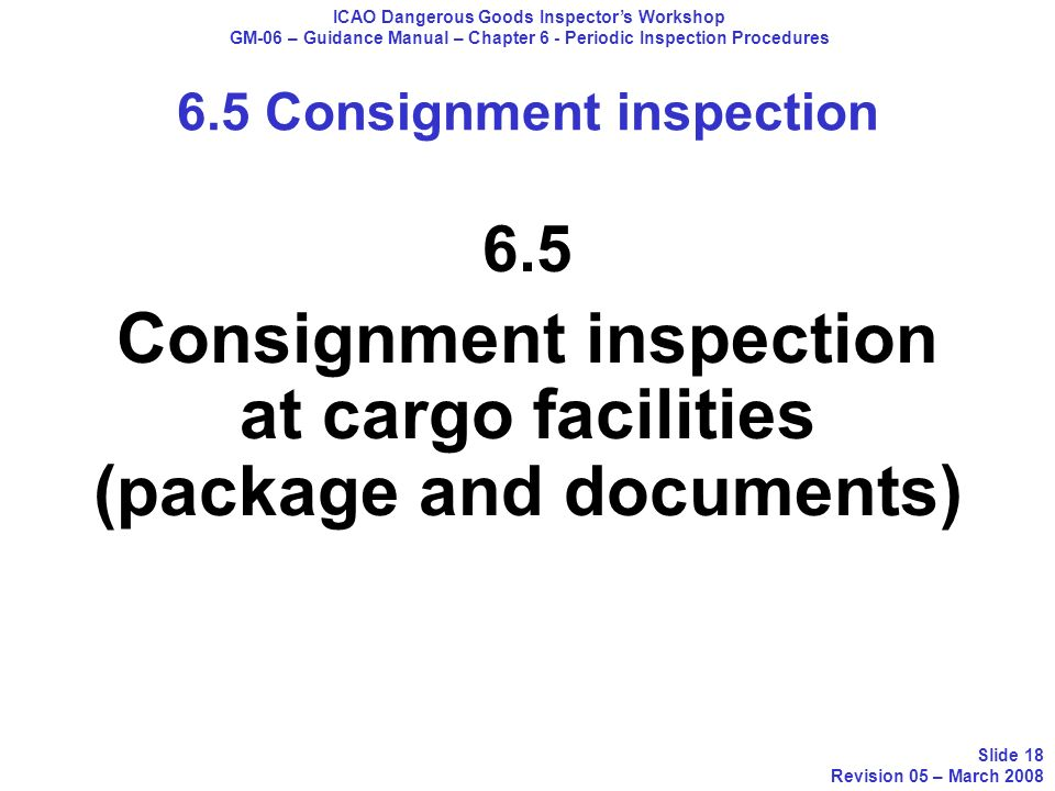 6.5 Consignment inspection at cargo facilities (package and documents) ICAO Dangerous Goods Inspectors Workshop GM-06 – Guidance Manual – Chapter 6 -