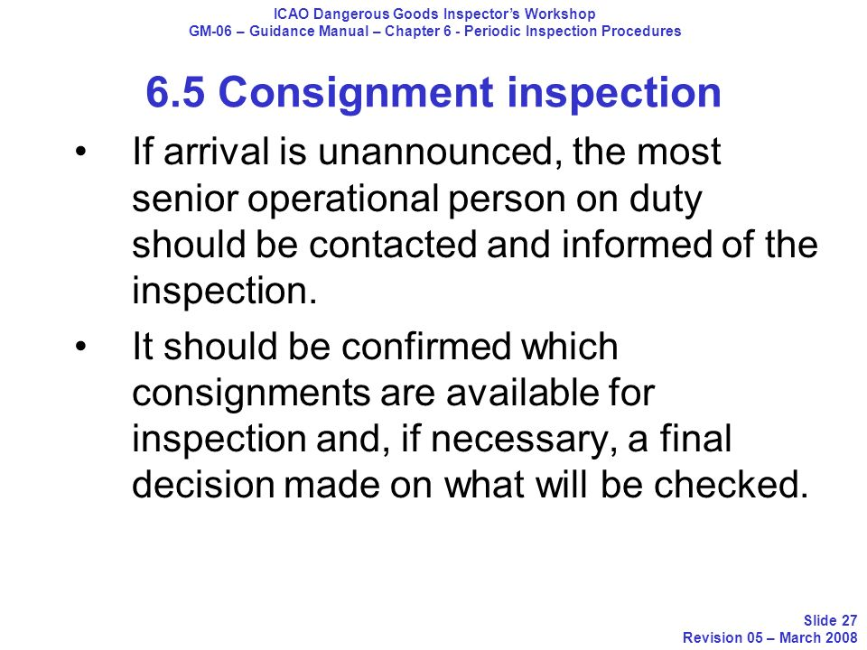 If arrival is unannounced, the most senior operational person on duty should be contacted and informed of the inspection. It should be confirmed which