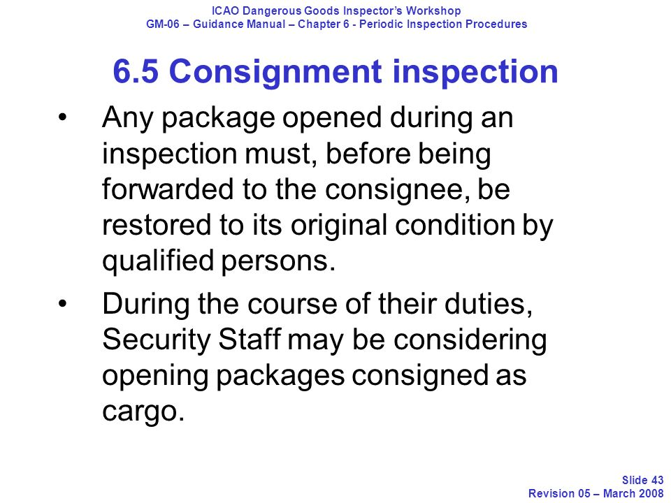 Any package opened during an inspection must, before being forwarded to the consignee, be restored to its original condition by qualified persons. Dur