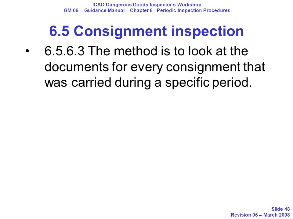 6.5.6.3 The method is to look at the documents for every consignment that was carried during a specific period. ICAO Dangerous Goods Inspectors Worksh