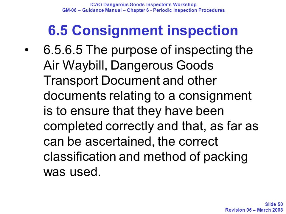 6.5.6.5 The purpose of inspecting the Air Waybill, Dangerous Goods Transport Document and other documents relating to a consignment is to ensure that