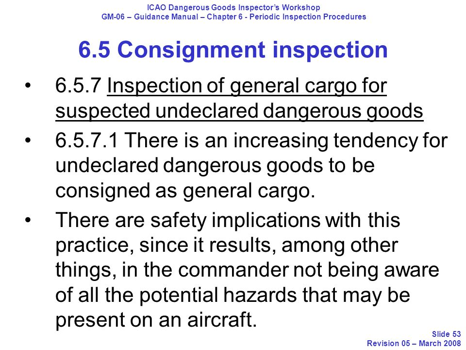6.5.7 Inspection of general cargo for suspected undeclared dangerous goods 6.5.7.1 There is an increasing tendency for undeclared dangerous goods to b