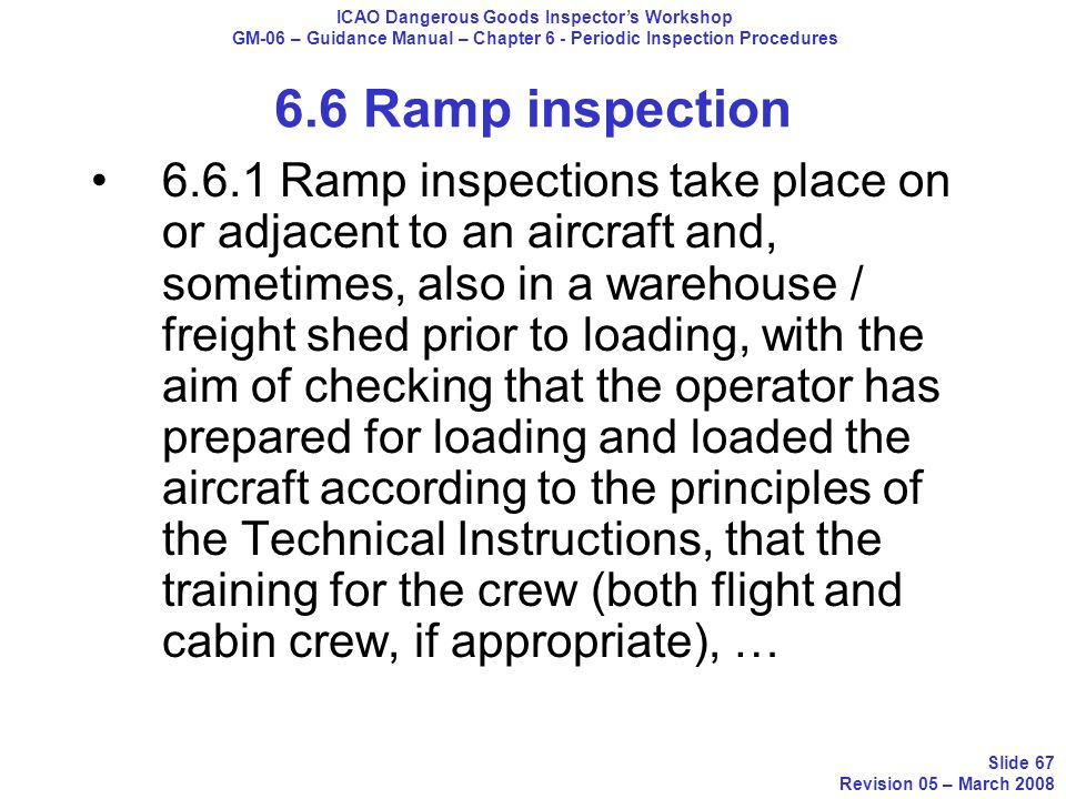 6.6 Ramp inspection 6.6.1 Ramp inspections take place on or adjacent to an aircraft and, sometimes, also in a warehouse / freight shed prior to loadin