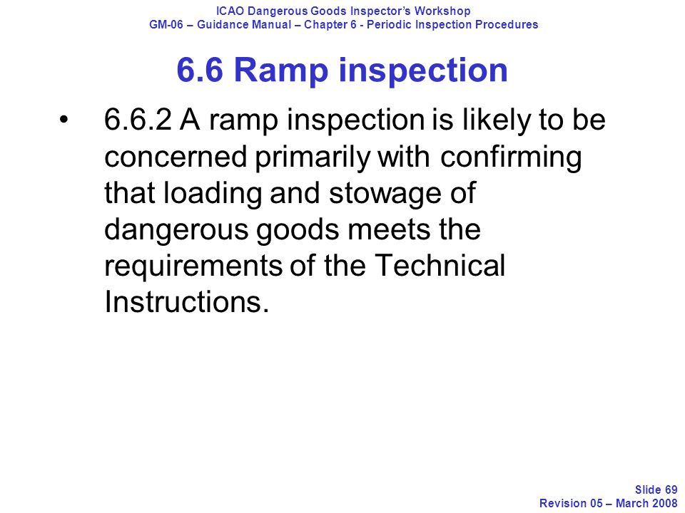 6.6.2 A ramp inspection is likely to be concerned primarily with confirming that loading and stowage of dangerous goods meets the requirements of the