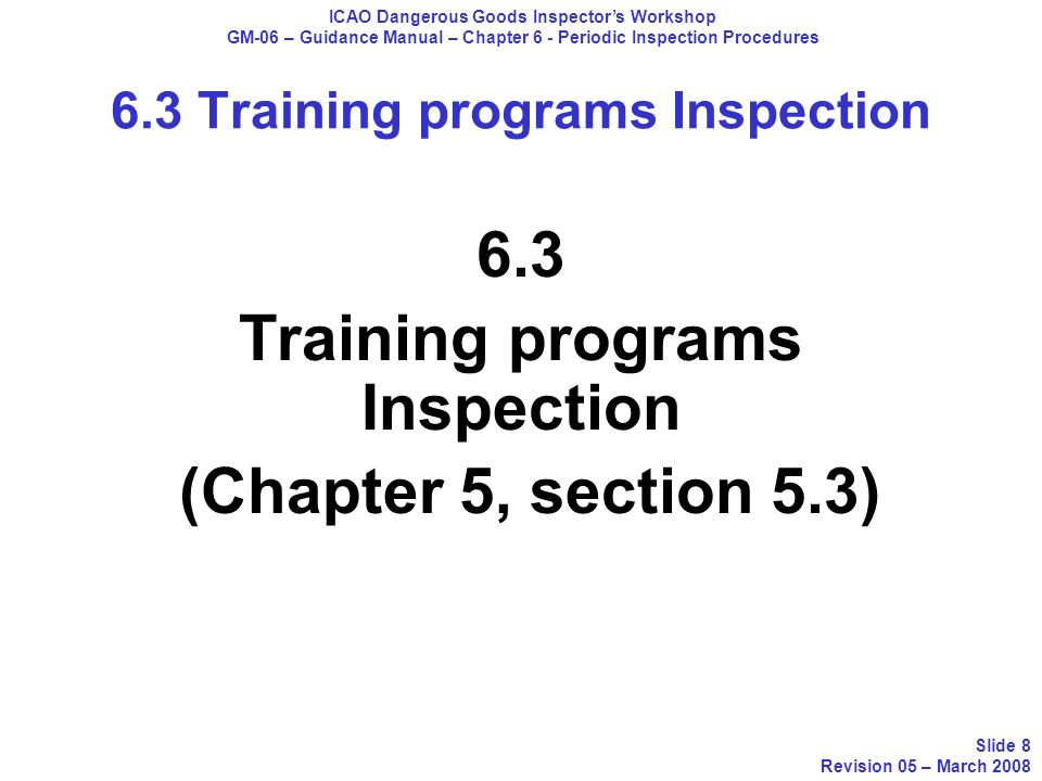6.3 Training programs Inspection (Chapter 5, section 5.3) ICAO Dangerous Goods Inspectors Workshop GM-06 – Guidance Manual – Chapter 6 - Periodic Insp