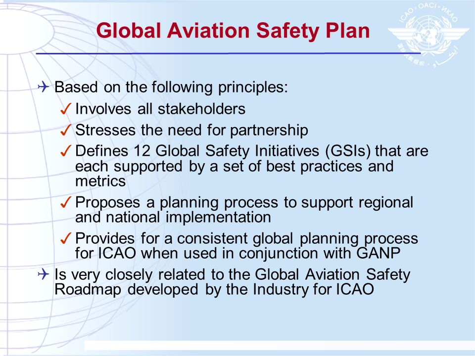 4 Global Aviation Safety Roadmap Background : Inspired by the 7th ICAO ANC Industry meeting in May 2005 Modeled after a similar effort in the ATM field (Air Navigation Roadmap and Global Air Navigation Plan) Produced by the ISSG (Industry Safety Strategy Group made of Airbus, ACI, Boeing, CANSO, FSF, IATA and IFALPA) and ICAO Goals and Objectives: Provide a common frame of reference for all stakeholders Coordinate and guide safety policies and initiatives worldwide to reduce the accident risk for commercial aviation Avoid duplication of effort and uncoordinated strategies Encourage close industry and government cooperation on common safety objectives