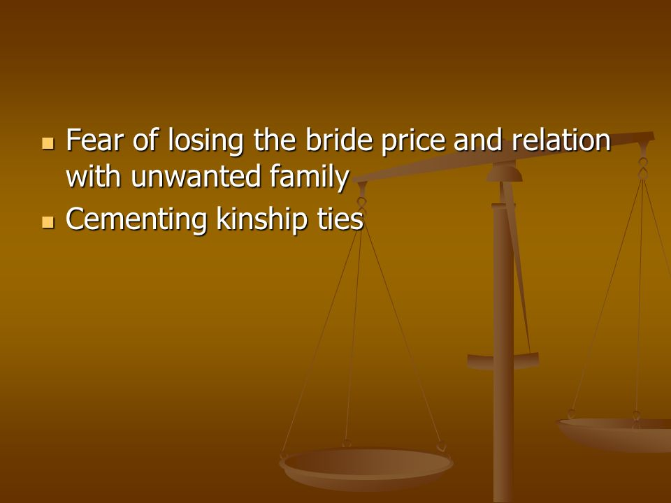 Fear of losing the bride price and relation with unwanted family Fear of losing the bride price and relation with unwanted family Cementing kinship ties Cementing kinship ties